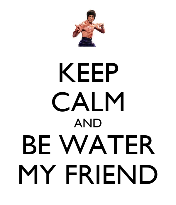 KEEP CALM AND BE WATER MY FRIEND