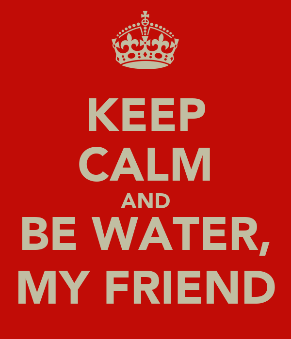 KEEP CALM AND BE WATER, MY FRIEND