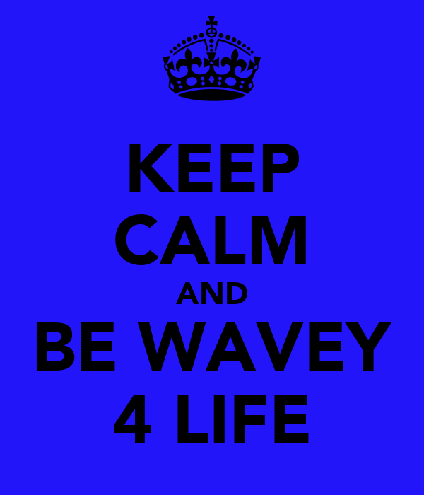KEEP CALM AND BE WAVEY 4 LIFE