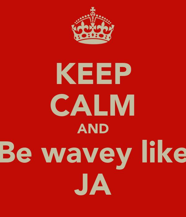 KEEP CALM AND Be wavey like JA
