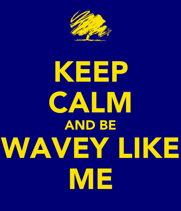 KEEP CALM AND BE WAVEY LIKE ME