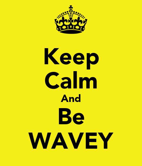 Keep Calm And Be WAVEY