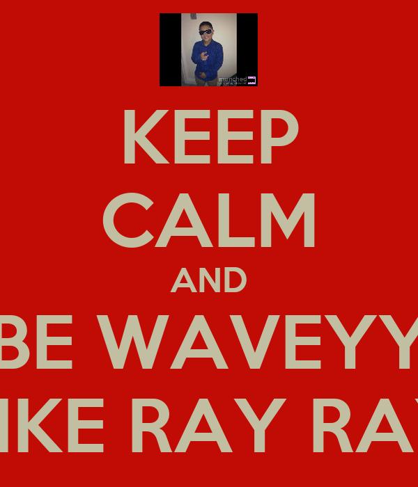 KEEP CALM AND BE WAVEYY LIKE RAY RAY