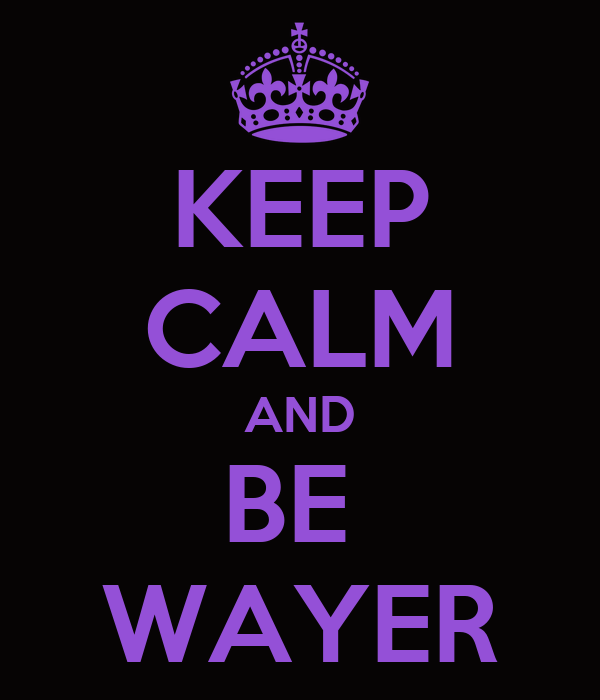 KEEP CALM AND BE  WAYER