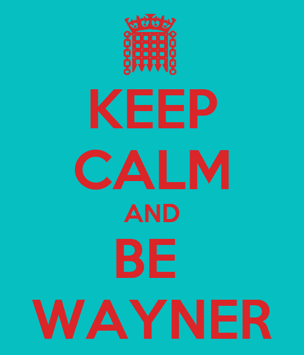 KEEP CALM AND BE  WAYNER