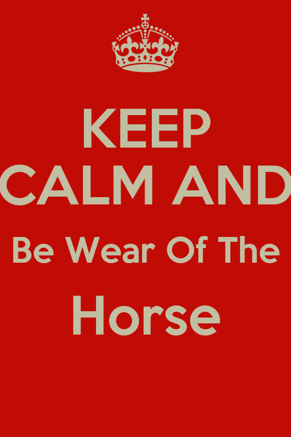 KEEP CALM AND Be Wear Of The Horse