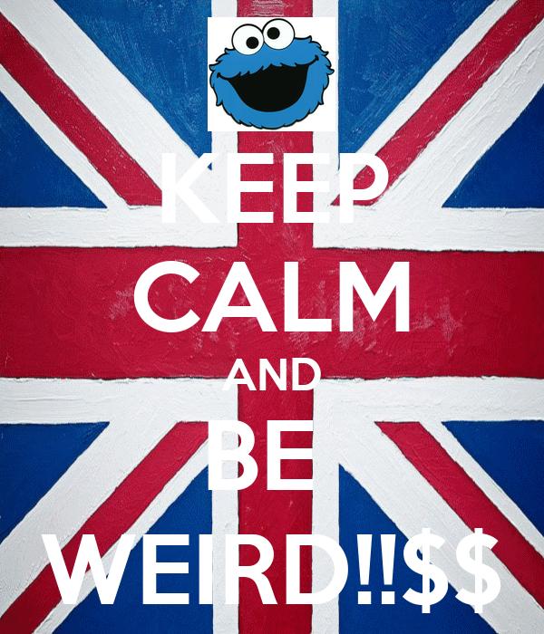 KEEP CALM AND BE  WEIRD!!$$