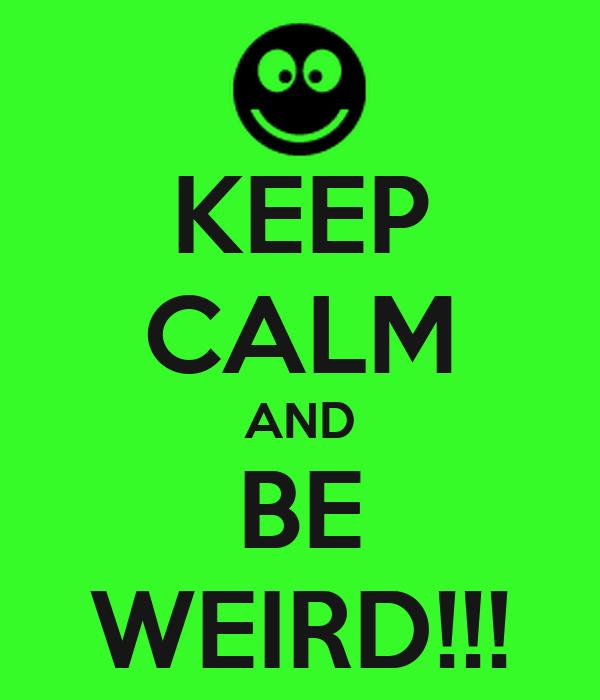 KEEP CALM AND BE WEIRD!!!