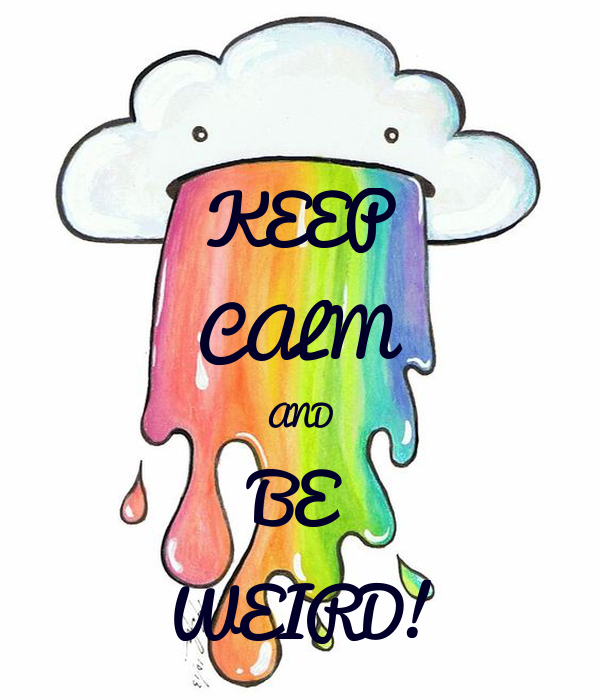 KEEP CALM AND BE WEIRD!