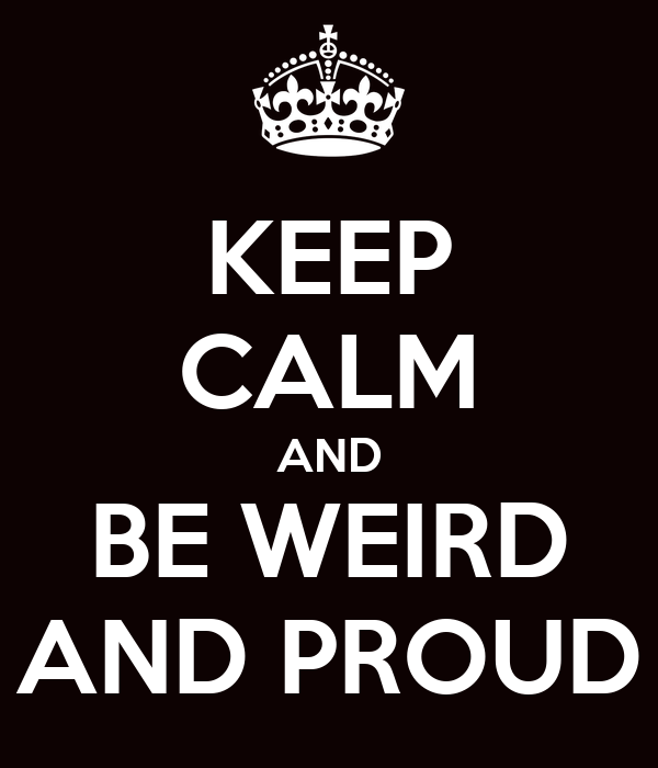 KEEP CALM AND BE WEIRD AND PROUD