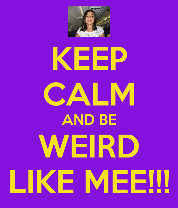 KEEP CALM AND BE WEIRD LIKE MEE!!!