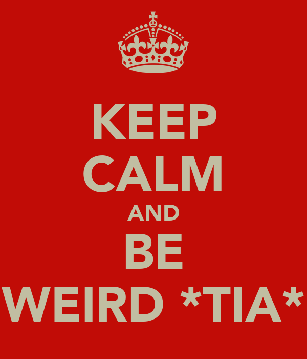 KEEP CALM AND BE WEIRD *TIA*