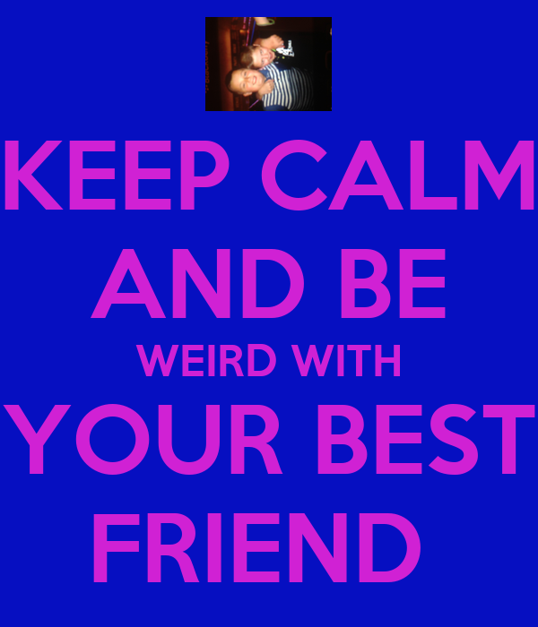 KEEP CALM AND BE WEIRD WITH YOUR BEST FRIEND