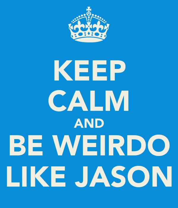 KEEP CALM AND BE WEIRDO LIKE JASON