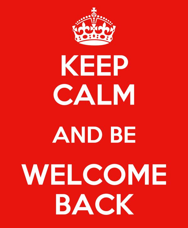 KEEP CALM AND BE WELCOME BACK