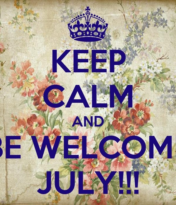 KEEP CALM AND BE WELCOME JULY!!!
