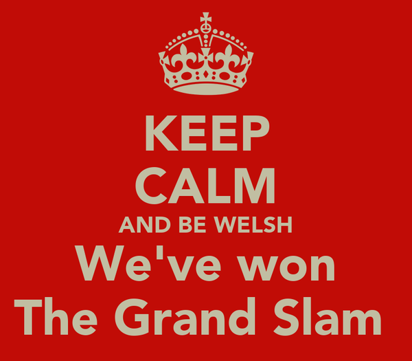 KEEP CALM AND BE WELSH We've won The Grand Slam