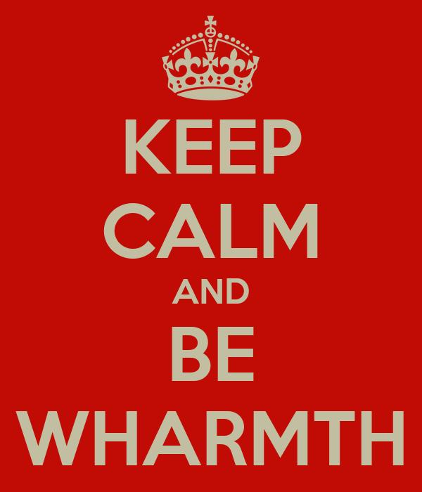KEEP CALM AND BE WHARMTH