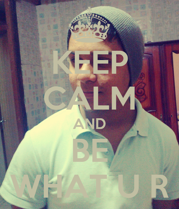 KEEP CALM AND BE WHAT U R