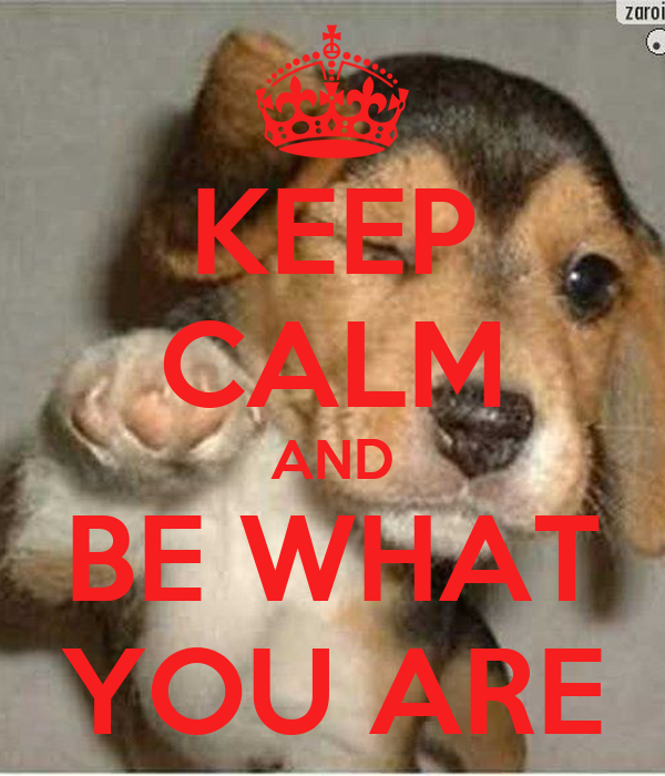 KEEP CALM AND BE WHAT YOU ARE