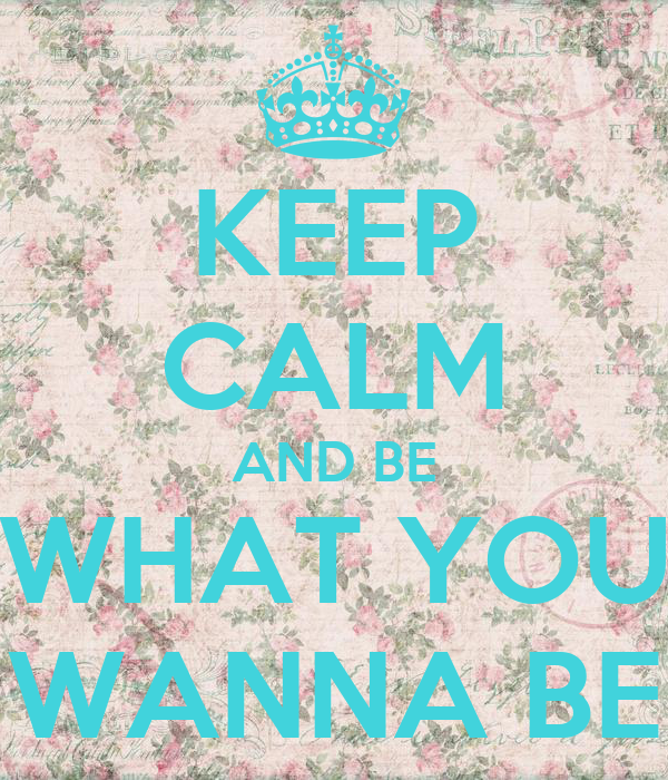 KEEP CALM AND BE WHAT YOU WANNA BE