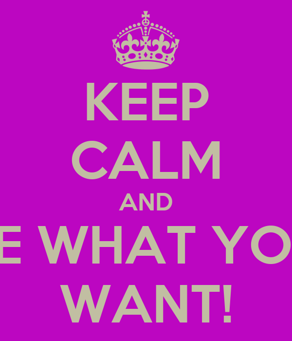 KEEP CALM AND BE WHAT YOU WANT!