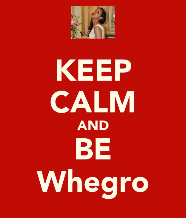 KEEP CALM AND BE Whegro