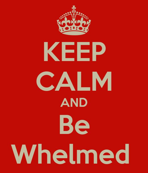 KEEP CALM AND Be Whelmed