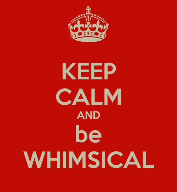 KEEP CALM AND be WHIMSICAL