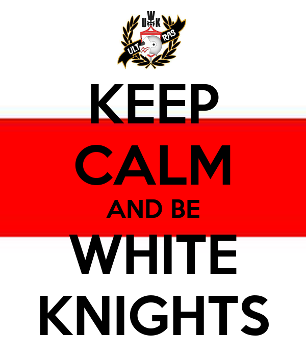 KEEP CALM AND BE WHITE KNIGHTS