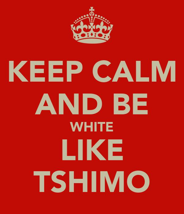 KEEP CALM AND BE WHITE LIKE TSHIMO