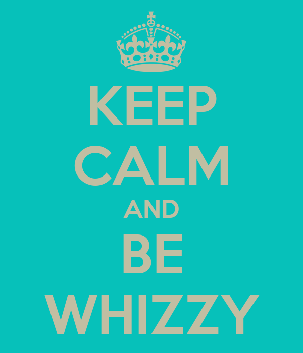 KEEP CALM AND BE WHIZZY