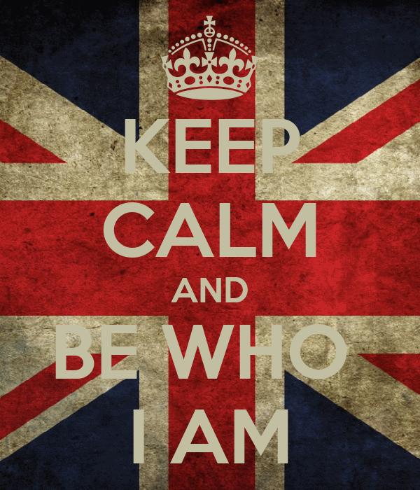 KEEP CALM AND BE WHO  I AM