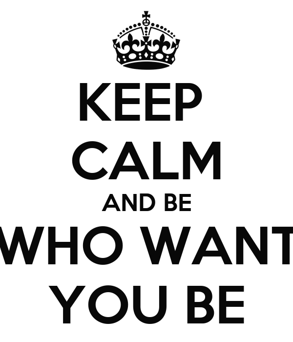 KEEP  CALM AND BE WHO WANT YOU BE