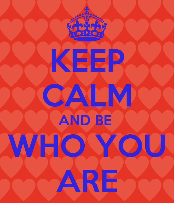 KEEP CALM AND BE  WHO YOU ARE