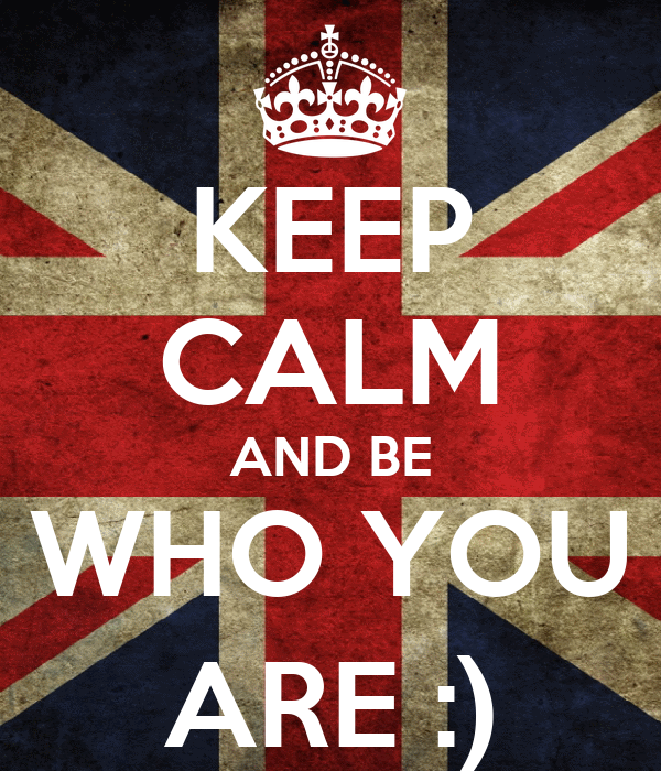 KEEP CALM AND BE WHO YOU ARE :)