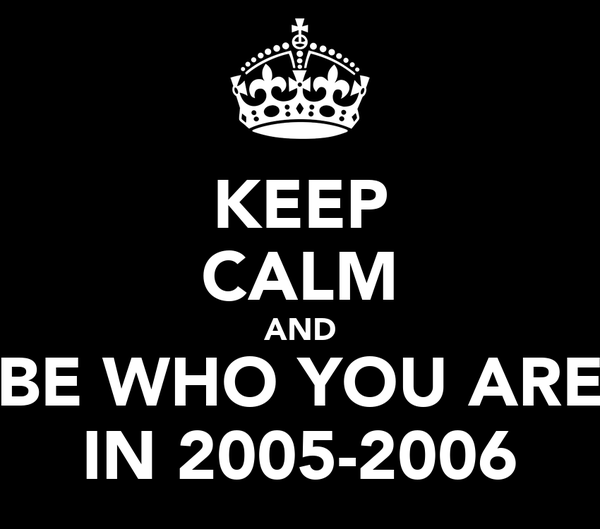 KEEP CALM AND BE WHO YOU ARE IN 2005-2006
