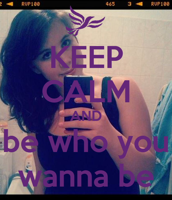KEEP CALM AND be who you wanna be