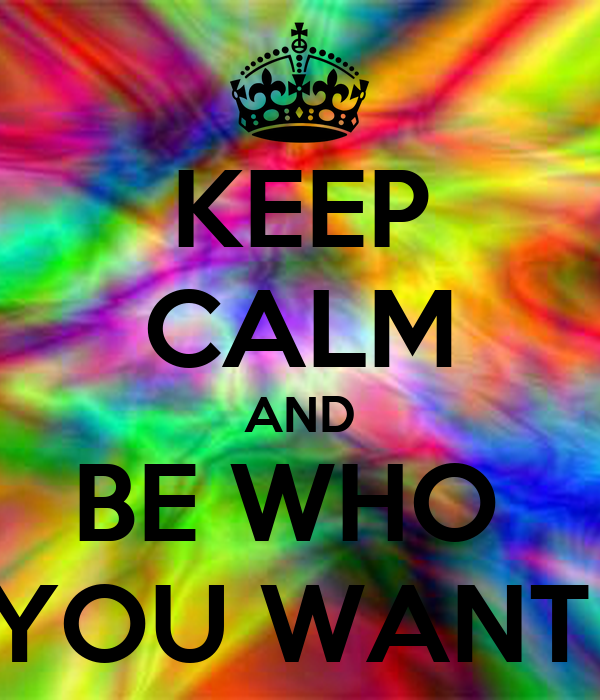 KEEP CALM AND BE WHO  YOU WANT