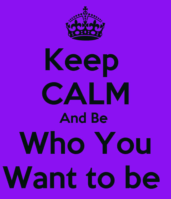 Keep  CALM And Be  Who You Want to be