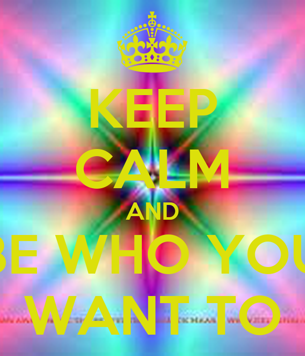 KEEP CALM AND BE WHO YOU  WANT TO