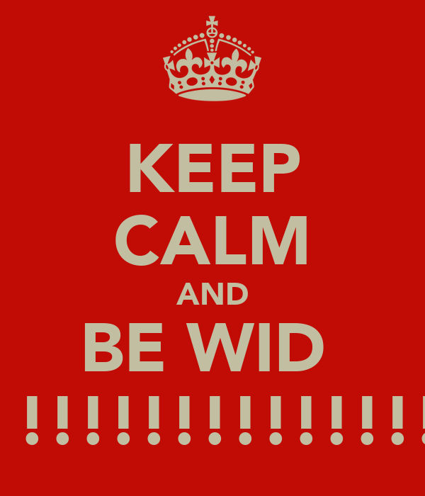 KEEP CALM AND BE WID  ME !!!!!!!!!!!!!!!!!