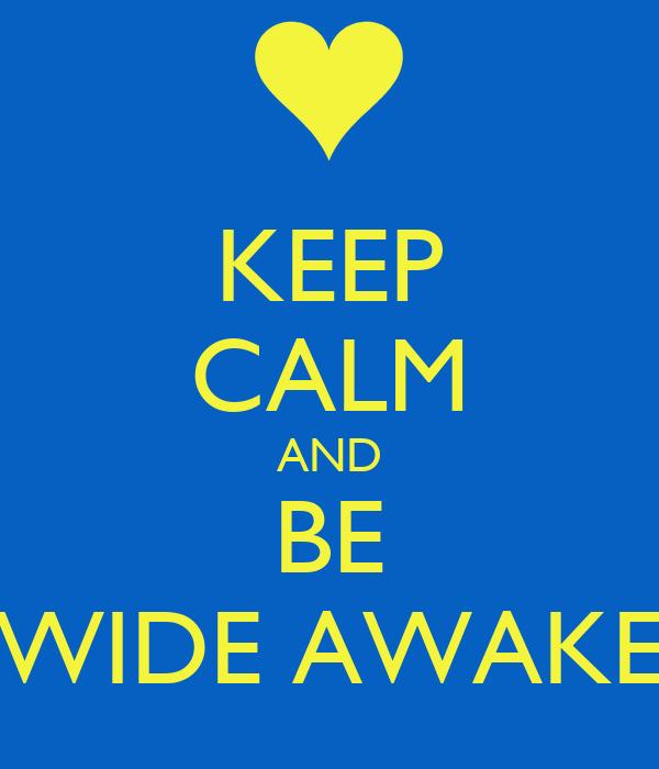 KEEP CALM AND BE WIDE AWAKE