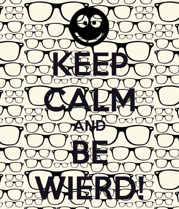 KEEP CALM AND BE WIERD!