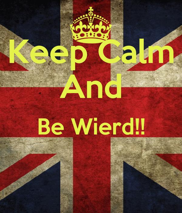 Keep Calm And Be Wierd!!