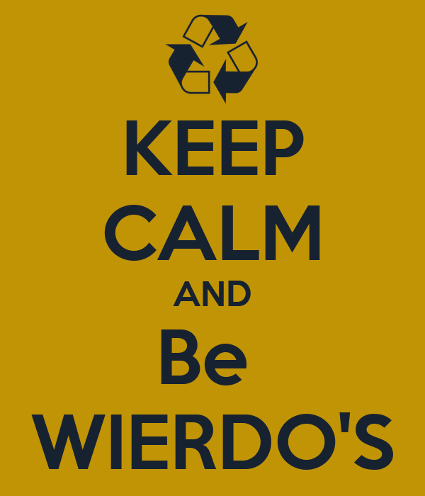 KEEP CALM AND Be  WIERDO'S