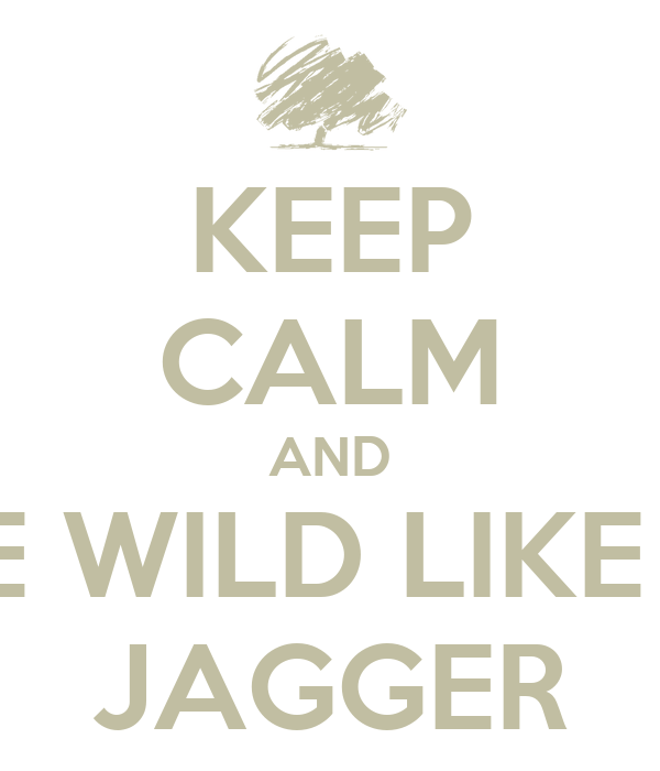 KEEP CALM AND BE WILD LIKE A JAGGER