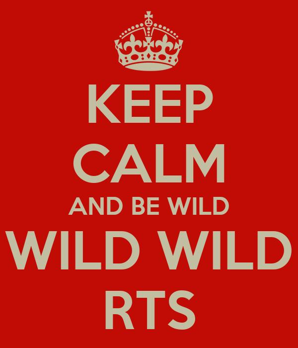 KEEP CALM AND BE WILD WILD WILD RTS