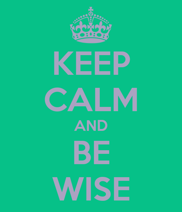 KEEP CALM AND BE WISE