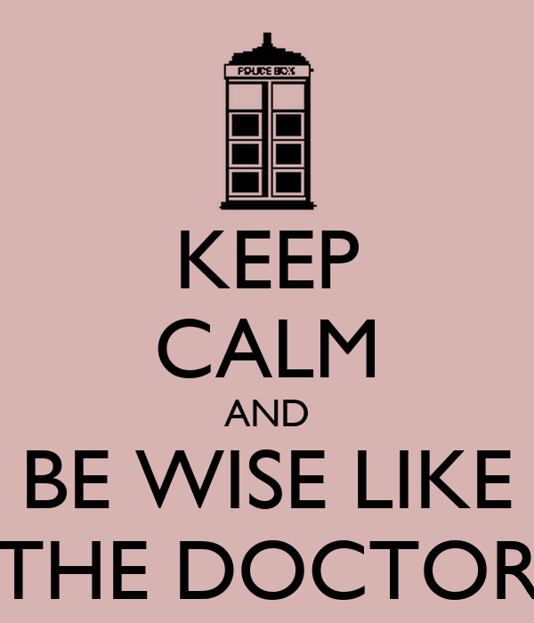 KEEP CALM AND BE WISE LIKE THE DOCTOR